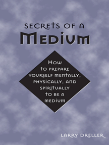 Secrets of a Medium: How to Prepare Yourself Mentally, Physically, and Spiritually to Be A Medium
