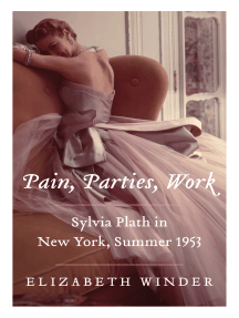 Pain, Parties, Work: Sylvia Plath in New York, Summer 1953