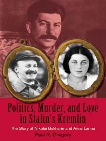 Politics, Murder, and Love in Stalin's Kremlin: The Story of Nikolai Bukharin and Anna Larina