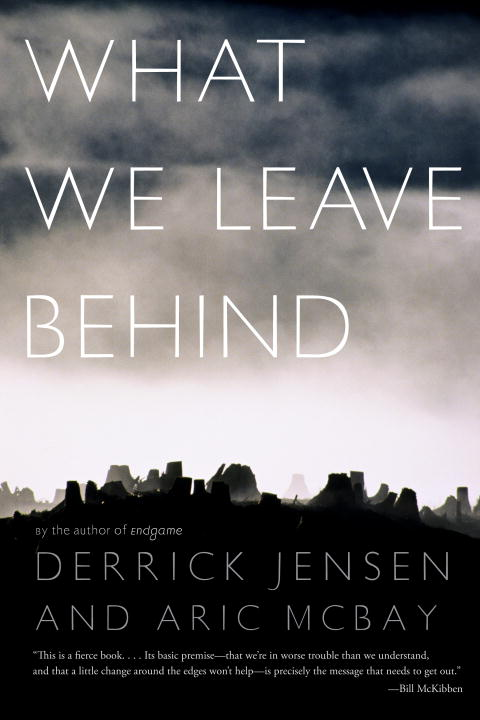 What We Leave Behind By Derrick Jensen And Aric Mcbay By Derrick