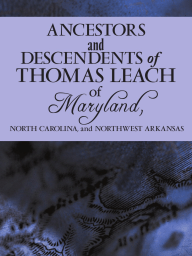 Ancestors and Descendents of Thomas Leach of Maryland, North Carolina, and Northwest Arkansas