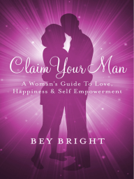 Claim Your Man; A Woman's Guide To Love, Happiness & Self Empowerment