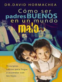 Cómo ser padres buenos en un mundo malo: Principios sabios para llegar a acuerdos con los hijos