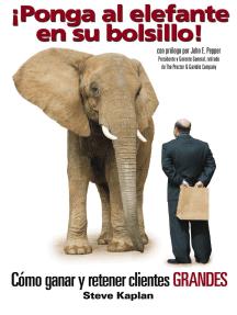 ¡Ponga al elefante en su bolsillo!: Cómo ganar y retener clientes GRANDES