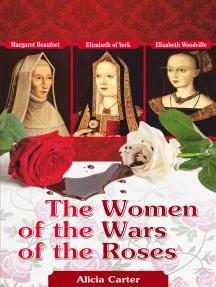 The Women of the Wars of the Roses: Elizabeth Woodville, Margaret Beaufort & Elizabeth of York