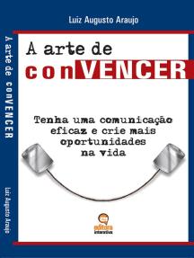 A arte de convencer: Tenha uma comunicação eficaz e crie mais oportunidades na vida