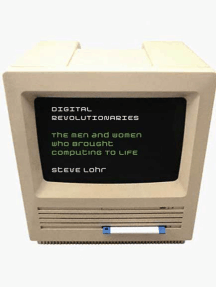 Digital Revolutionaries: The Men and Women Who Brought Computing to Life
