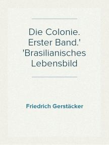 Die Colonie. Erster Band. Brasilianisches Lebensbild