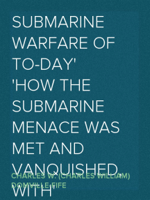 Submarine Warfare of To-day How the Submarine Menace was Met and Vanquished, With Descriptions of the Inventions and Devices Used, Fast Boats, Mystery Ships