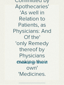 A Short View of the Frauds and Abuses Committed by Apothecaries As well in Relation to Patients, as Physicians: And Of the only Remedy thereof by Physicians making their own Medicines.