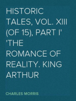 Historic Tales, Vol. XIII (of 15), Part I The Romance of Reality. King Arthur