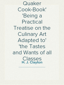 Clayton's Quaker Cook-Book Being a Practical Treatise on the Culinary Art Adapted to the Tastes and Wants of all Classes