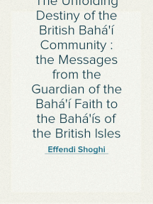 The Unfolding Destiny of the British Bahá'í Community : the Messages from the Guardian of the Bahá'í Faith to the Bahá'ís of the British Isles