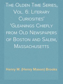 The Olden Time Series, Vol. 6: Literary Curiosities Gleanings Chiefly from Old Newspapers of Boston and Salem, Massachusetts