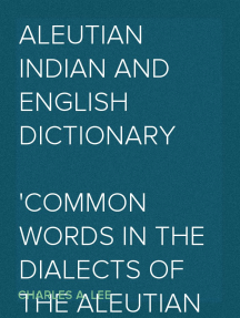 Aleutian Indian and English Dictionary Common Words in the Dialects of the Aleutian Indian Language as Spoken by the Oogashik, Egashik, Anangashuk and Misremie Tribes Around Sulima River and Neighboring Parts of the Alaska Peninsula