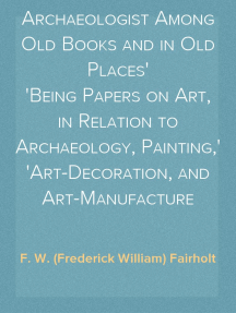 Rambles of an Archaeologist Among Old Books and in Old Places Being Papers on Art, in Relation to Archaeology, Painting, Art-Decoration, and Art-Manufacture