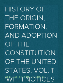 History of the Origin, Formation, and Adoption of the Constitution of the United States, Vol. 1 With Notices of its Principle Framers