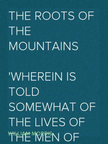 The Roots of the Mountains Wherein Is Told Somewhat of the Lives of the Men of Burgdale, Their Friends, Their Neighbours, Their Foemen, and Their Fellows in Arms