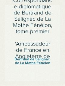 Correspondance diplomatique de Bertrand de Salignac de La Mothe Fénélon, tome premier Ambassadeur de France en Angleterre de 1568 à 1575
