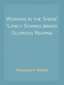 Working in the Shade Lowly Sowing brings Glorious Reaping