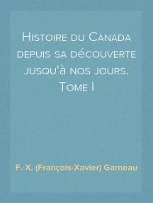 Histoire du Canada depuis sa découverte jusqu'à nos jours. Tome I