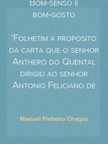 Bom-senso e bom-gosto Folhetim a proposito da carta que o senhor Anthero do Quental dirigiu ao senhor Antonio Feliciano de Castilho