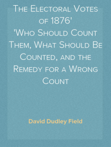 The Electoral Votes of 1876 Who Should Count Them, What Should Be Counted, and the Remedy for a Wrong Count