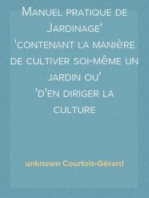Manuel pratique de Jardinage contenant la manière de cultiver soi-même un jardin ou d'en diriger la culture