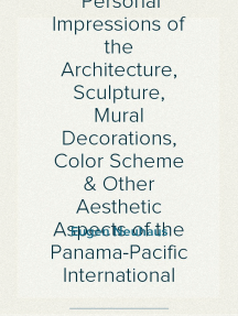 The Art of the Exposition Personal Impressions of the Architecture, Sculpture, Mural Decorations, Color Scheme & Other Aesthetic Aspects of the Panama-Pacific International Exposition