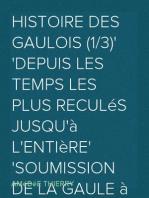 Histoire des Gaulois (1/3) depuis les temps les plus reculés jusqu'à l'entière soumission de la Gaule à la domination romaine.