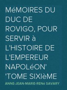 Mémoires du duc de Rovigo, pour servir à l'histoire de l'empereur Napoléon Tome Sixième