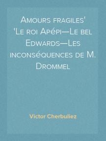 Amours fragiles Le roi Apépi—Le bel Edwards—Les inconséquences de M. Drommel
