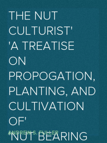 The Nut Culturist A Treatise on Propogation, Planting, and Cultivation of Nut Bearing Trees and Shrubs Adapted to the Climate of the United States