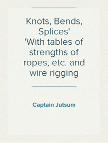 Knots, Bends, Splices With tables of strengths of ropes, etc. and wire rigging