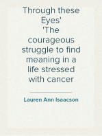 Through these Eyes The courageous struggle to find meaning in a life stressed with cancer