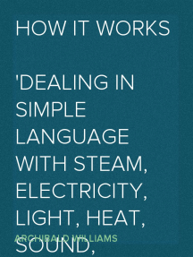 How it Works Dealing in simple language with steam, electricity, light, heat, sound, hydraulics, optics, etc., and with their applications to apparatus in common use