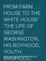 From Farm House to the White House The life of George Washington, his boyhood, youth, manhood, public and private life and services