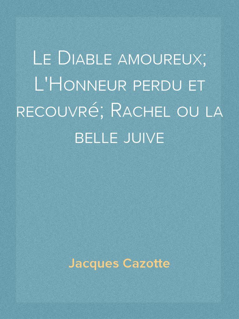 Le Diable amoureux; LHonneur perdu et recouvré; Rachel ou la belle juive (French Edition)