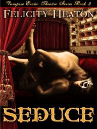 Seduce by Felicity Heaton (Vampire Erotic Theatre Romance Series Book 3) - Extended Excerpt
