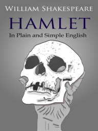 Hamlet In Plain and Simple English (A Modern Translation and the Original Version)
