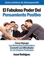 El Fabuloso Poder Del Pensamiento Positivo: Cómo Manejar Los Momentos Frustrantes Y Convertir Las Dificultades En Un Entorno Productivo