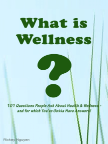 What is Wellness? 101 Questions People Ask About Health and Wellness: and for which You've Gotta Have Answers!