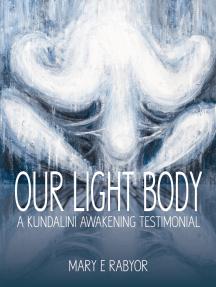 Our Light Body: A Kundalini Awakening Testimonial by Mary E  Rabyor