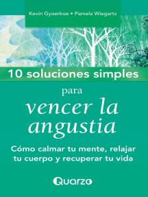 10 Soluciones simples para vencer la angustia. Como calmar tu mente, relajar tu cuerpo y recuperar tu vida