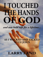 I Touched the Hands of God and Was Held Safe for a Lifetime as I Walked and Talked with Jesus