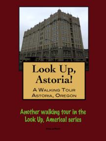 Look Up, Astoria! A Walking Tour of Astoria, Oregon