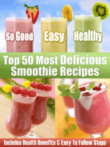 Top 50 Most Delicious Smoothie Recipes: Includes Health Benefits & Easy To Follow Steps For The Best Smoothies