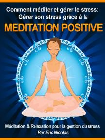 Comment méditer et gérer le stress: Gérer son stress grâce à la méditation positive [Méditation & Relaxation pour la gestion du stress]