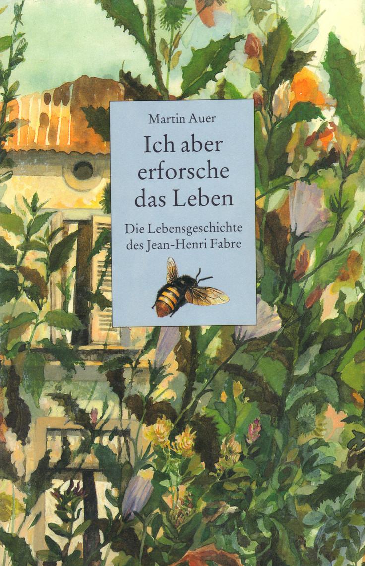Ich Aber Erforsche Das Leben Die Lebensgeschichte Des Jean Henri Fabre By Martin Auer Book Read Online