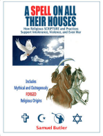 A Spell on All Their Houses, How Religious SCRIPTURE and Practices Support Intolerance, Violence and Even War. Includes Mythical and Outrageously FORGED Religious Origins